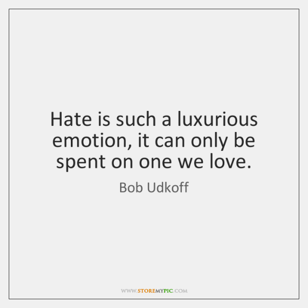 Hate is such a luxurious emotion, it can only be spent on ...