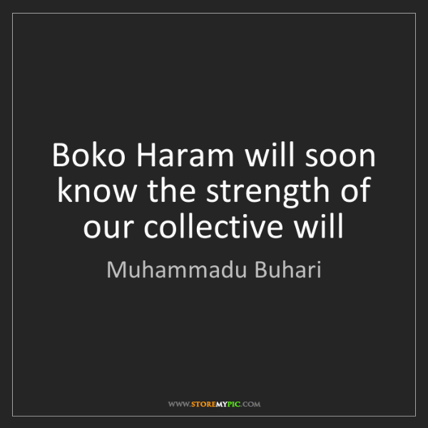 Muhammadu Buhari: Boko Haram will soon know the strength of our collective...