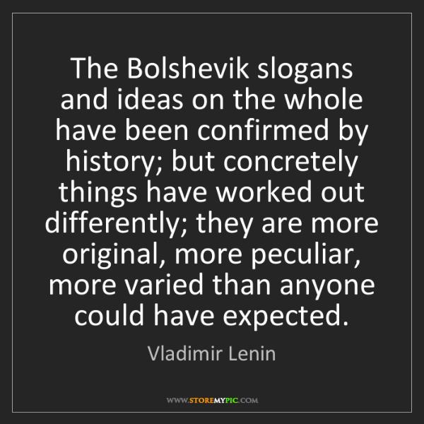 Vladimir Lenin: The Bolshevik slogans and ideas on the whole have been...