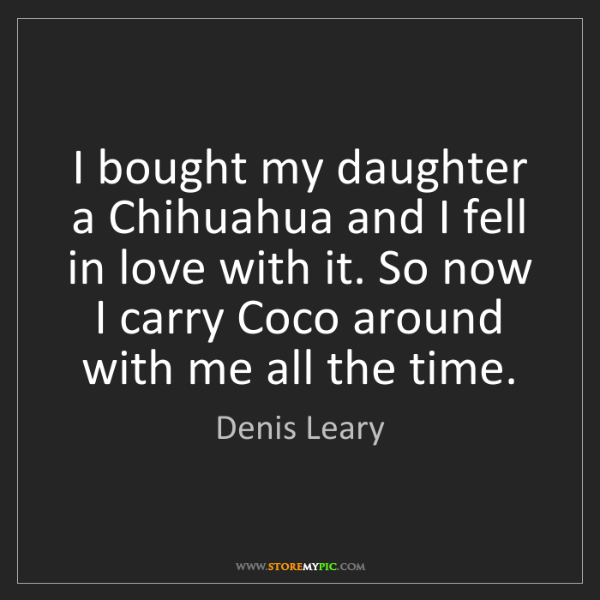 Denis Leary: I bought my daughter a Chihuahua and I fell in love with...