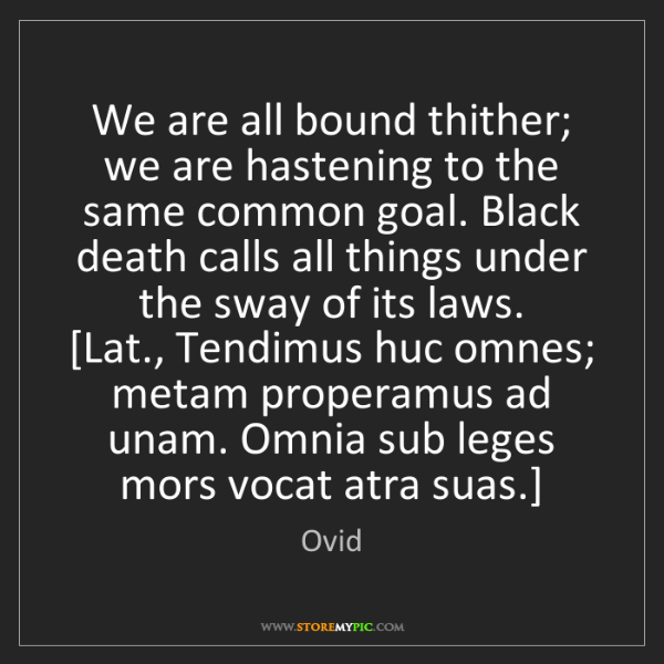 Ovid: We are all bound thither; we are hastening to the same...