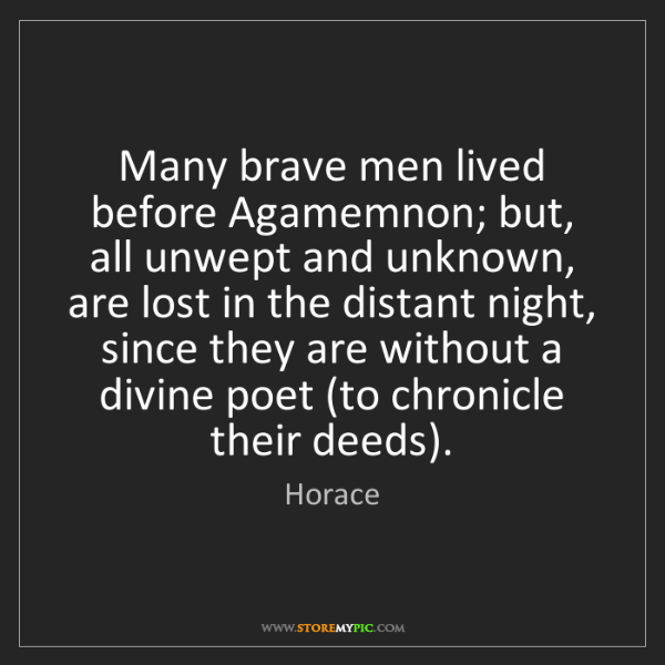 Horace: Many brave men lived before Agamemnon; but, all unwept...
