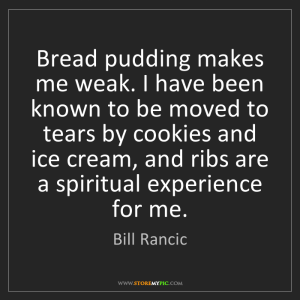 Bill Rancic: Bread pudding makes me weak. I have been known to be...