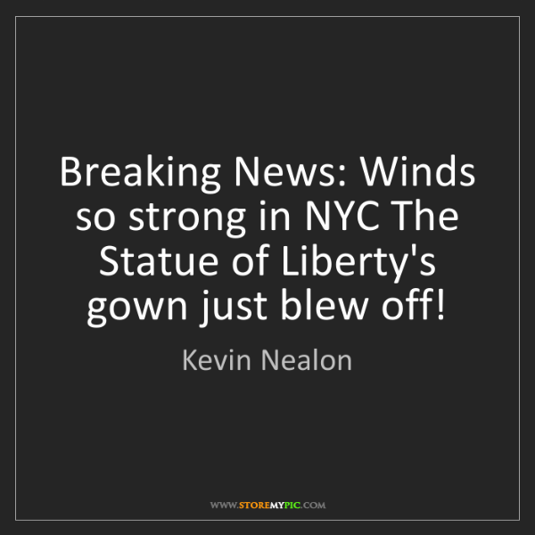 Kevin Nealon: Breaking News: Winds so strong in NYC The Statue of Liberty's...