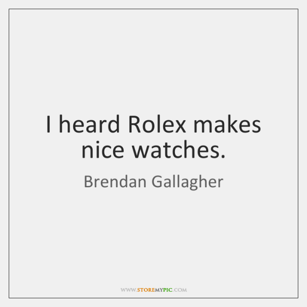 I heard Rolex makes nice watches.