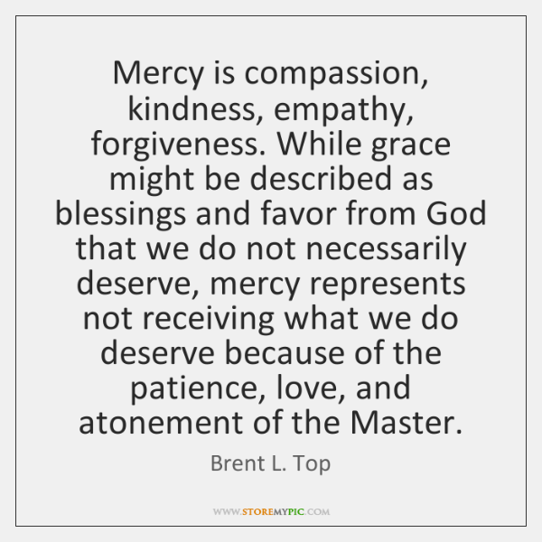 Mercy is compassion, kindness, empathy, forgiveness. While grace might be described as ...