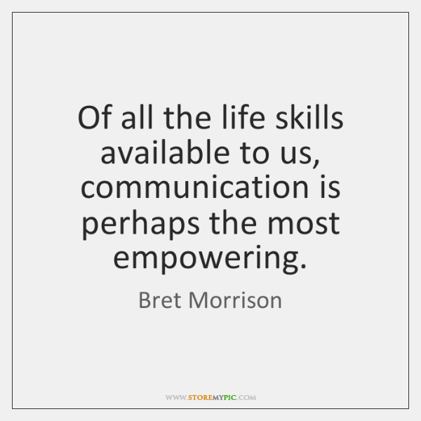 Of all the life skills available to us, communication is perhaps the ...