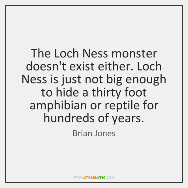 The Loch Ness monster doesn't exist either. Loch Ness is just not ...