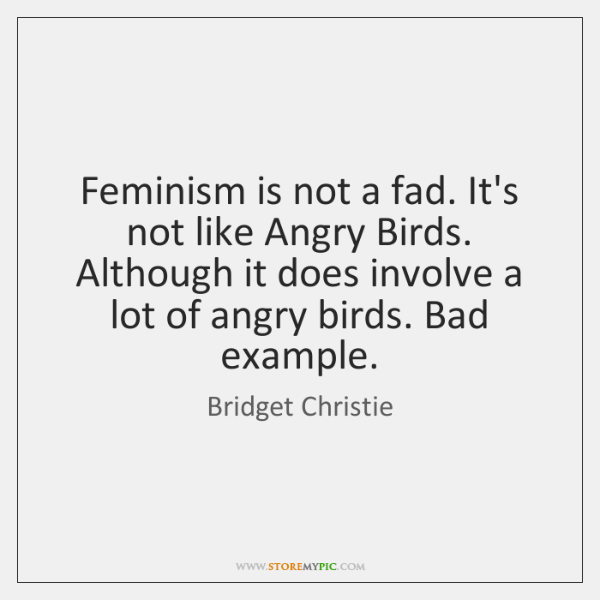 Feminism is not a fad. It's not like Angry Birds. Although it ...