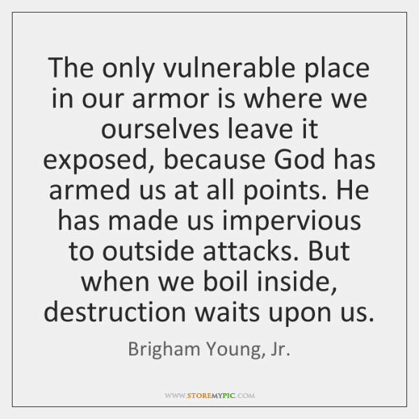 The only vulnerable place in our armor is where we ourselves leave ...