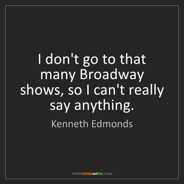 Kenneth Edmonds: I don't go to that many Broadway shows, so I can't really...