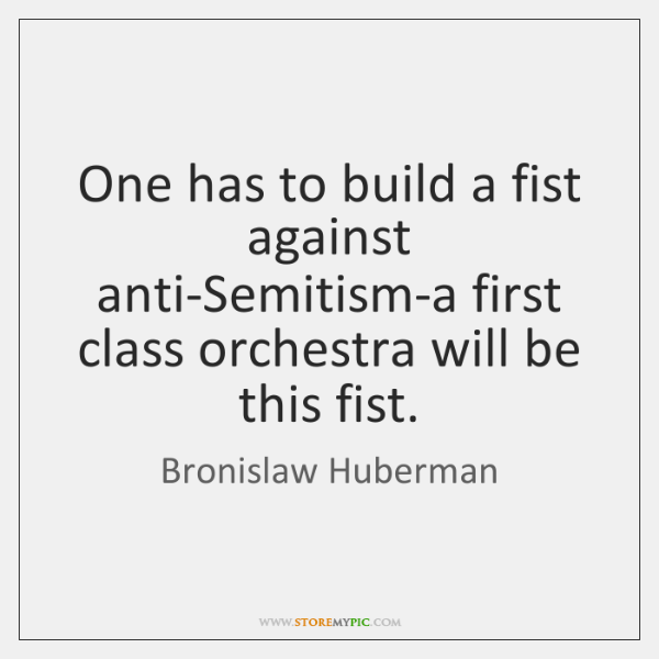 One has to build a fist against anti-Semitism-a first class orchestra will ...