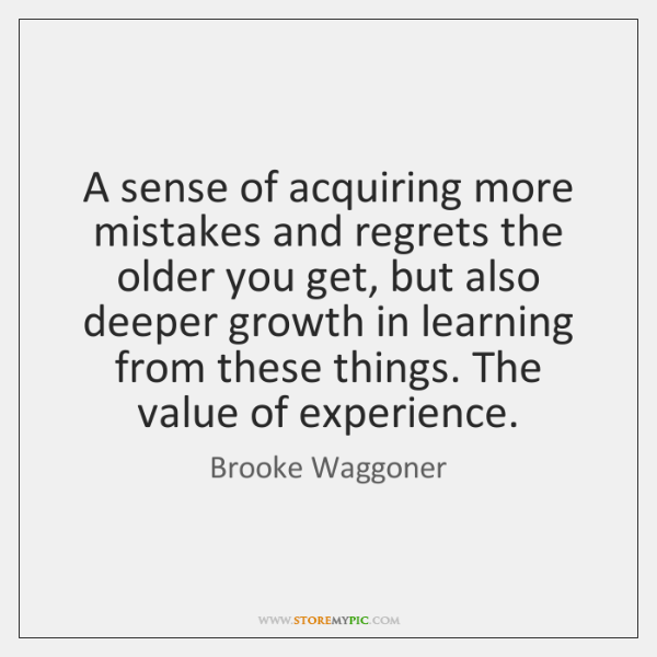 A sense of acquiring more mistakes and regrets the older you get, ...
