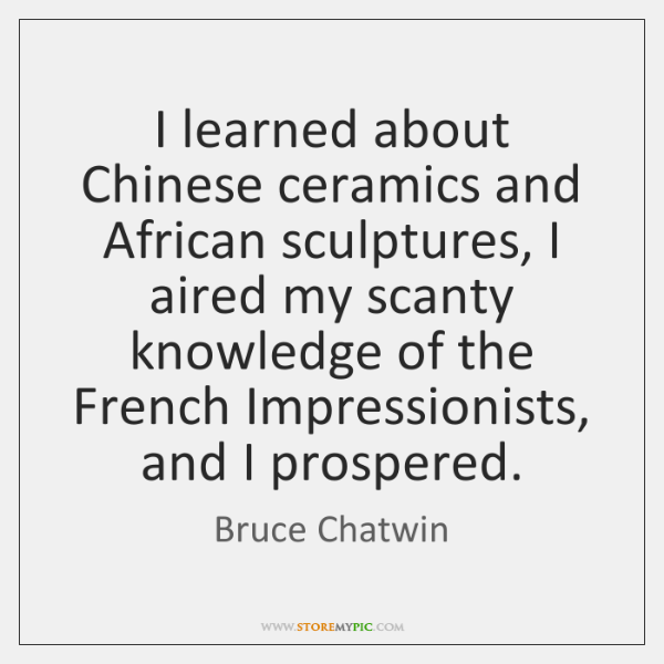 I learned about Chinese ceramics and African sculptures, I aired my scanty ...