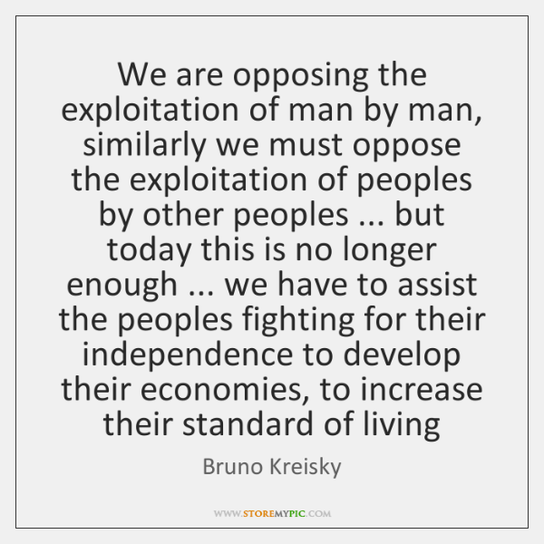 We are opposing the exploitation of man by man, similarly we must ...