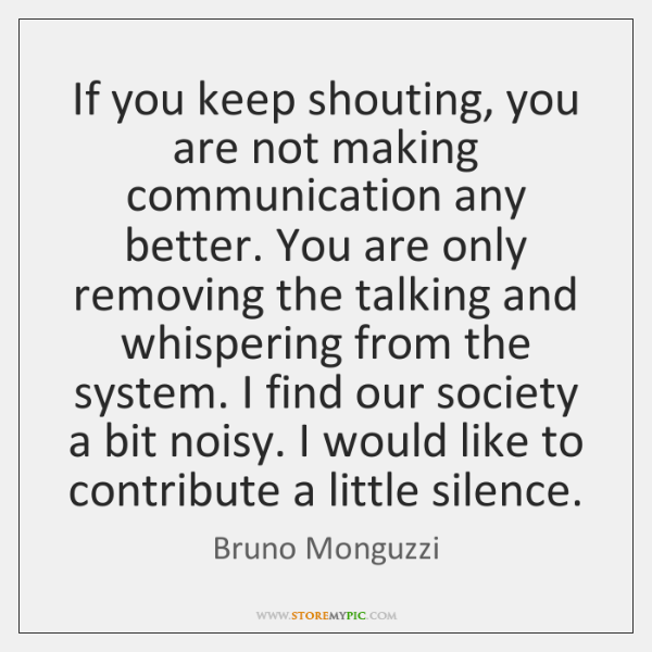 If you keep shouting, you are not making communication any better. You ...