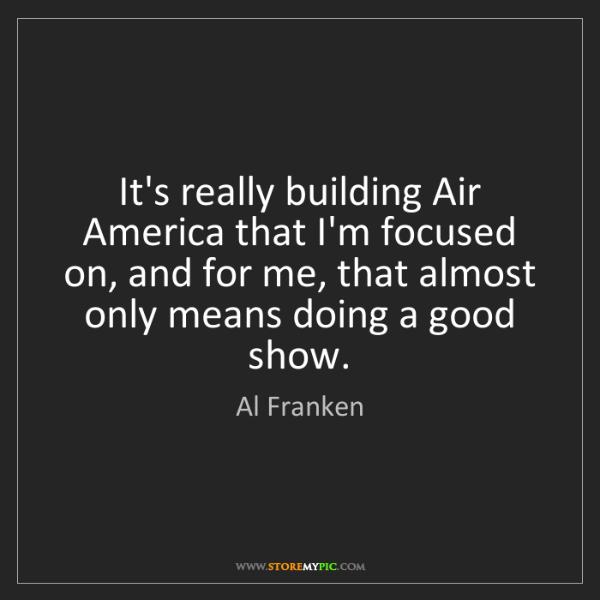Al Franken: It's really building Air America that I'm focused on,...