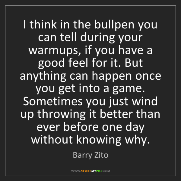 Barry Zito: I think in the bullpen you can tell during your warmups,...