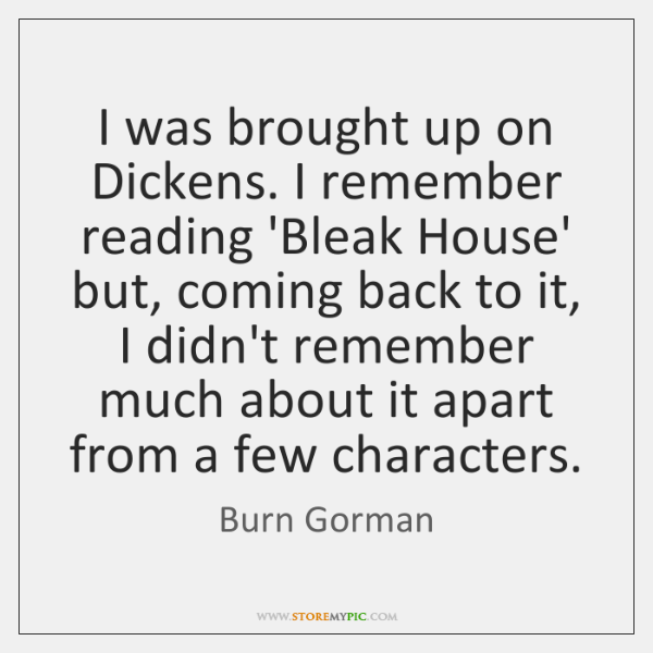 I was brought up on Dickens. I remember reading 'Bleak House' but, ...
