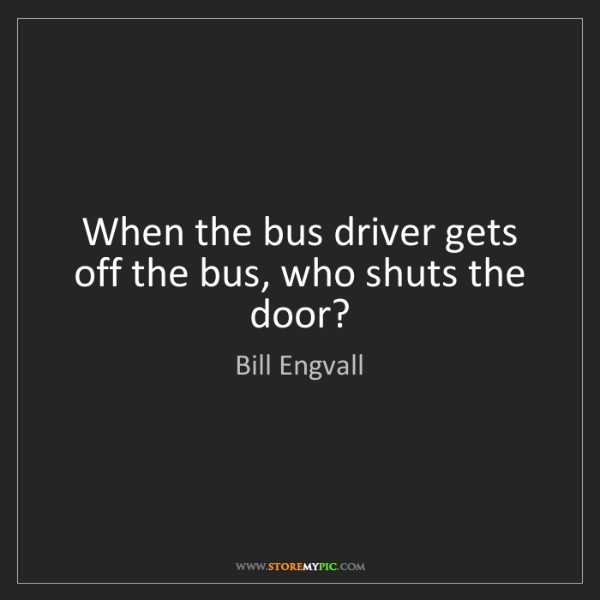 Bill Engvall: When the bus driver gets off the bus, who shuts the door?