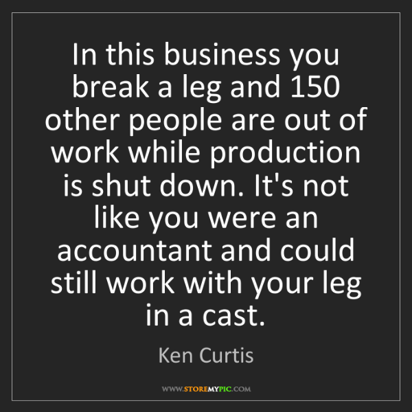 Ken Curtis: In this business you break a leg and 150 other people...
