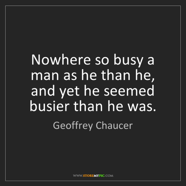 Geoffrey Chaucer: Nowhere so busy a man as he than he, and yet he seemed...