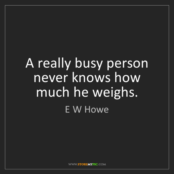 E W Howe: A really busy person never knows how much he weighs.