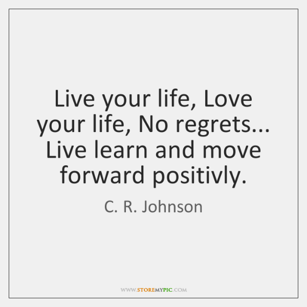 Live your life, Love your life, No regrets... Live learn and move ...
