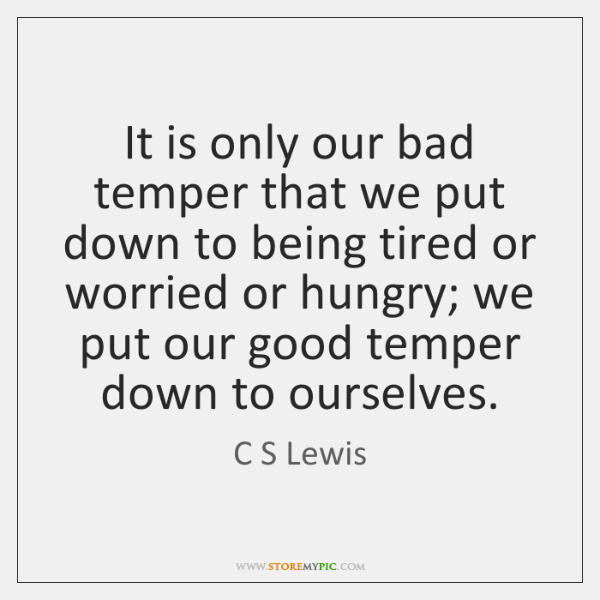 It is only our bad temper that we put down to being ...