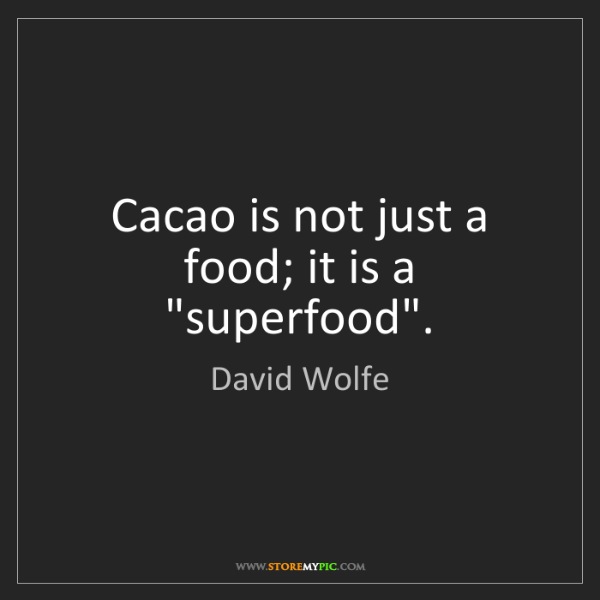 """David Wolfe: Cacao is not just a food; it is a """"superfood""""."""