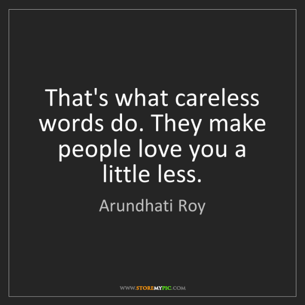 Arundhati Roy: That's what careless words do. They make people love...