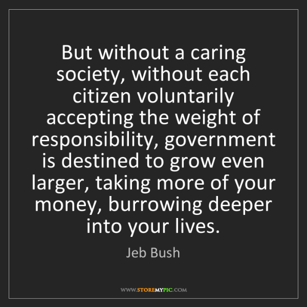 Jeb Bush: But without a caring society, without each citizen voluntarily...