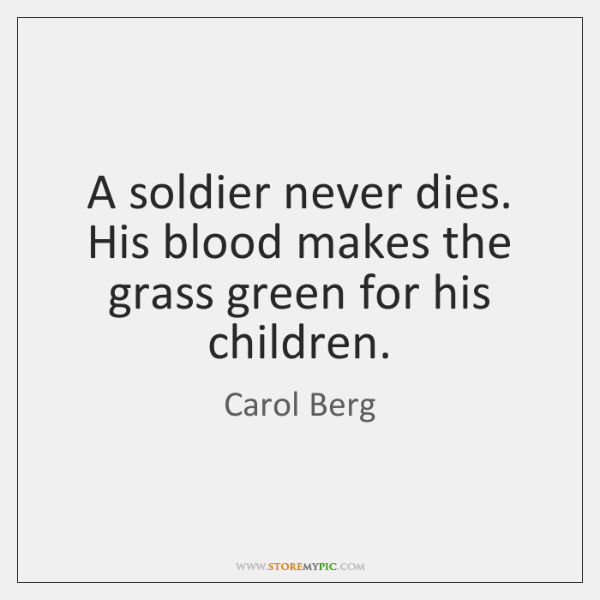 A soldier never dies. His blood makes the grass green for his ...