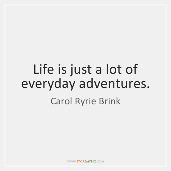 Life is just a lot of everyday adventures.