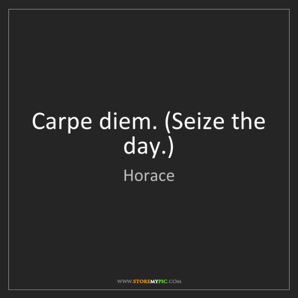 Horace: Carpe diem. (Seize the day.)