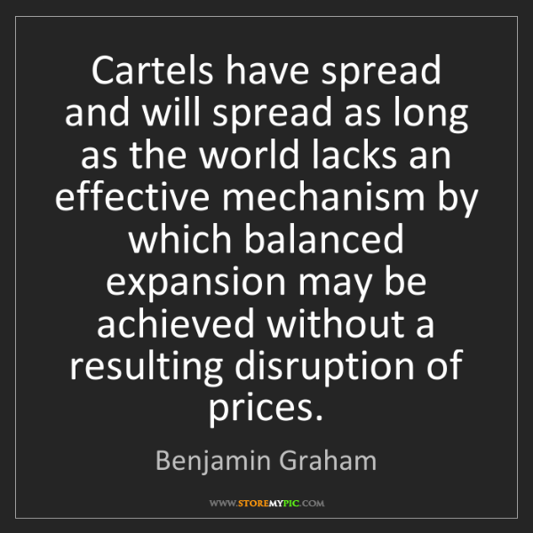 Benjamin Graham: Cartels have spread and will spread as long as the world...