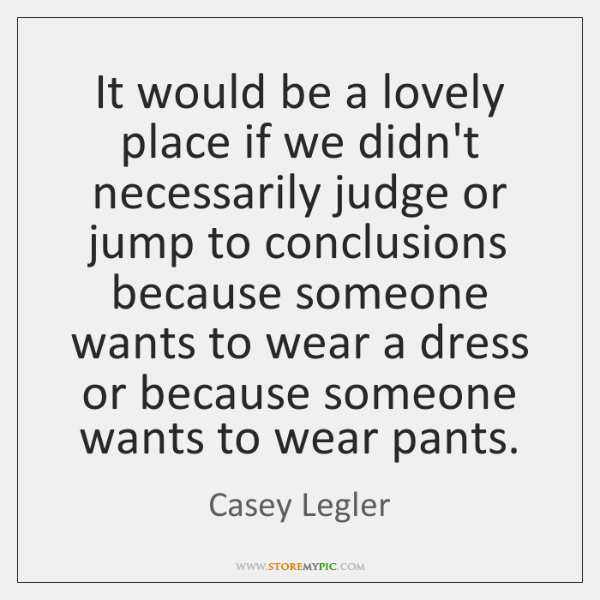It would be a lovely place if we didn't necessarily judge or ...