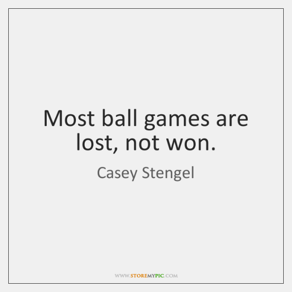 Most ball games are lost, not won.