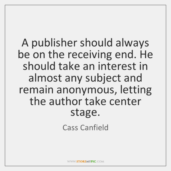 A publisher should always be on the receiving end. He should take ...