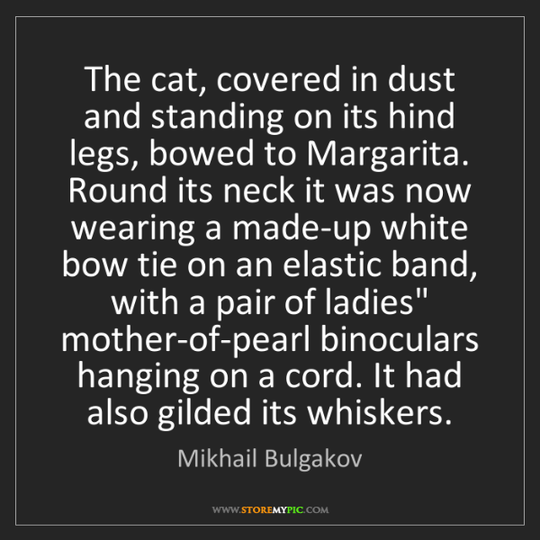 Mikhail Bulgakov: The cat, covered in dust and standing on its hind legs,...