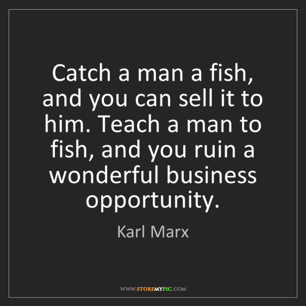 Karl Marx: Catch a man a fish, and you can sell it to him. Teach...