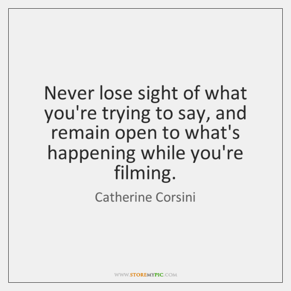 Never lose sight of what you're trying to say, and remain open ...
