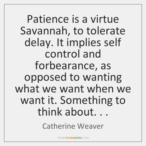 Patience is a virtue Savannah, to tolerate delay. It implies self control ...