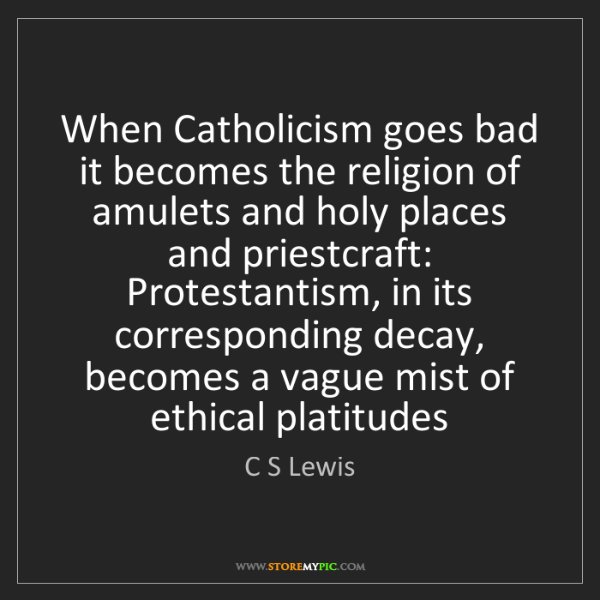 C S Lewis: When Catholicism goes bad it becomes the religion of...