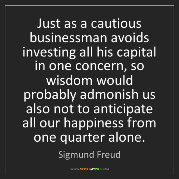 Sigmund Freud: Just as a cautious businessman avoids investing all his...