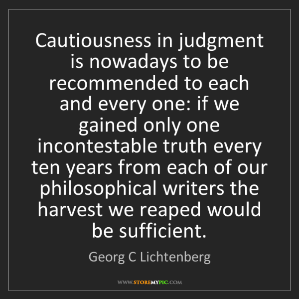 Georg C Lichtenberg: Cautiousness in judgment is nowadays to be recommended...