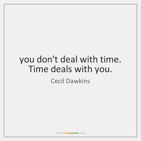 you don't deal with time. Time deals with you.