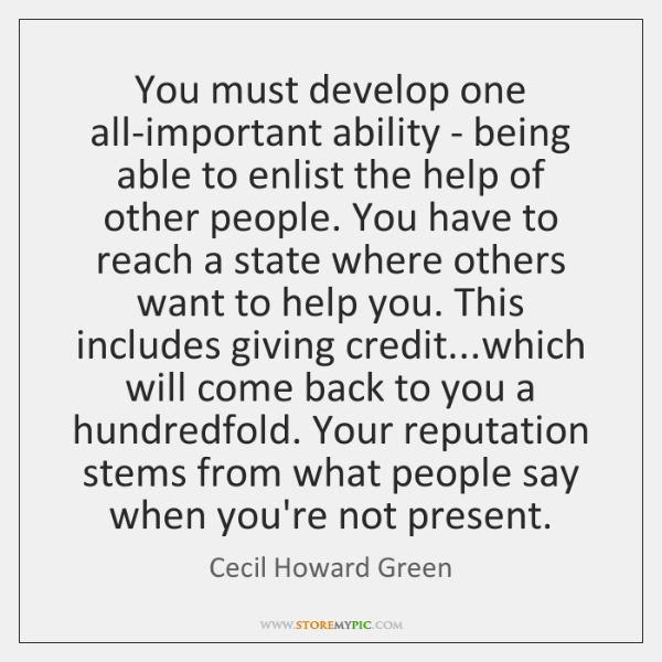 You must develop one all-important ability - being able to enlist the ...