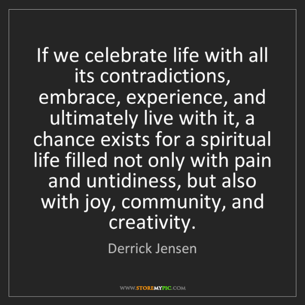 Derrick Jensen: If we celebrate life with all its contradictions, embrace,...