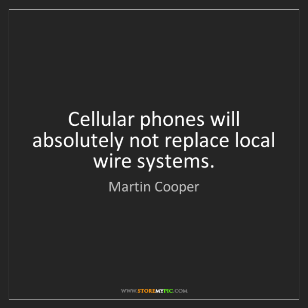 Martin Cooper: Cellular phones will absolutely not replace local wire...